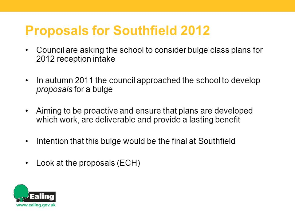 Proposals for Southfield 2012 Council are asking the school to consider bulge class plans for 2012 reception intake In autumn 2011 the council approached the school to develop proposals for a bulge Aiming to be proactive and ensure that plans are developed which work, are deliverable and provide a lasting benefit Intention that this bulge would be the final at Southfield Look at the proposals (ECH)