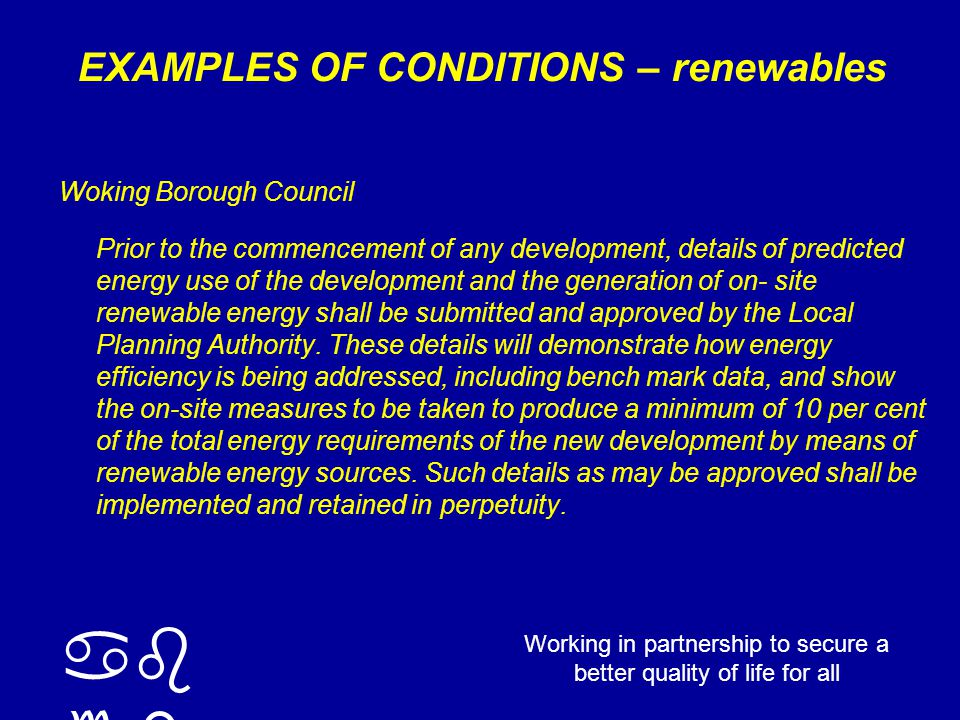 ab cd Working in partnership to secure a better quality of life for all EXAMPLES OF CONDITIONS – renewables Woking Borough Council Prior to the commencement of any development, details of predicted energy use of the development and the generation of on- site renewable energy shall be submitted and approved by the Local Planning Authority.