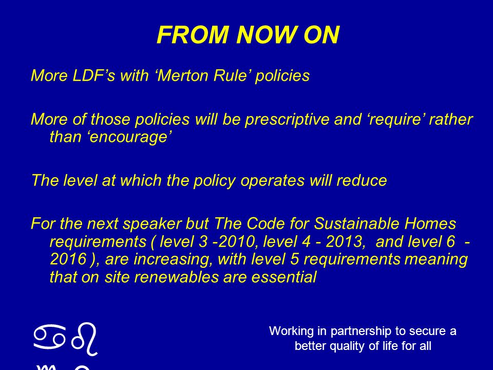 ab cd Working in partnership to secure a better quality of life for all FROM NOW ON More LDF's with 'Merton Rule' policies More of those policies will be prescriptive and 'require' rather than 'encourage' The level at which the policy operates will reduce For the next speaker but The Code for Sustainable Homes requirements ( level 3 -2010, level 4 - 2013, and level 6 - 2016 ), are increasing, with level 5 requirements meaning that on site renewables are essential