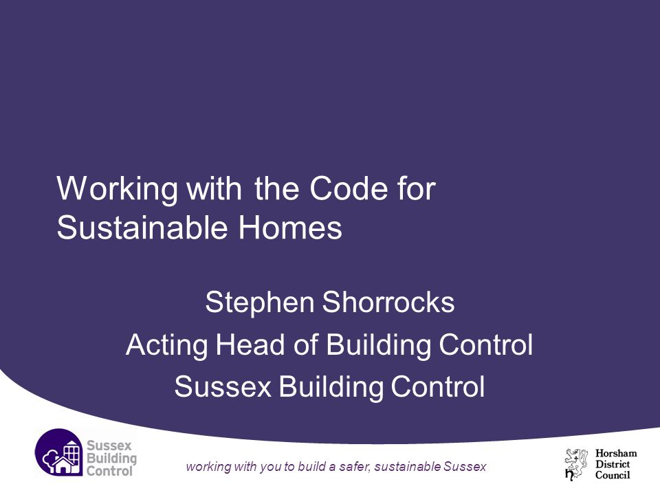 working with you to build a safer, sustainable Sussex Working with the Code for Sustainable Homes Stephen Shorrocks Acting Head of Building Control Sussex Building Control