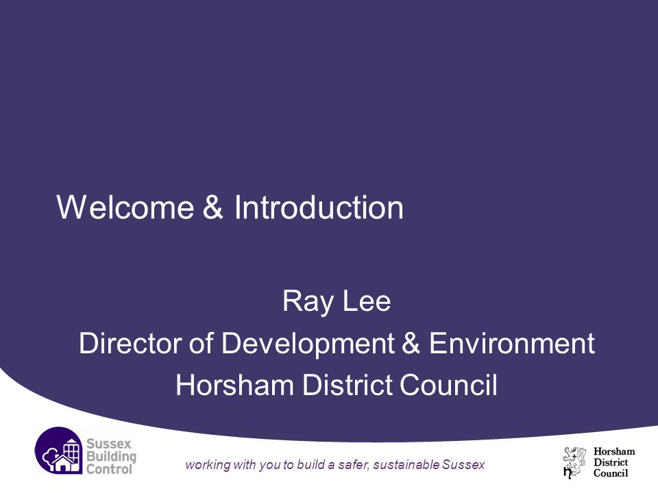 working with you to build a safer, sustainable Sussex Welcome & Introduction Ray Lee Director of Development & Environment Horsham District Council