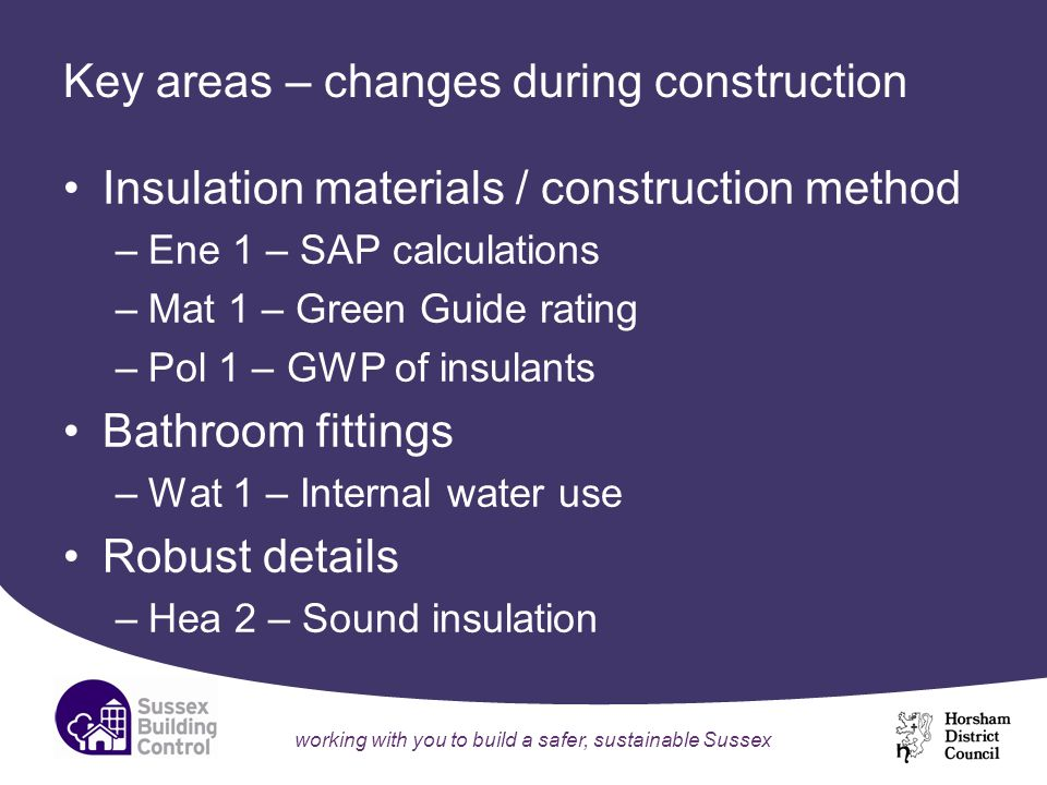 working with you to build a safer, sustainable Sussex Key areas – changes during construction Insulation materials / construction method –Ene 1 – SAP calculations –Mat 1 – Green Guide rating –Pol 1 – GWP of insulants Bathroom fittings –Wat 1 – Internal water use Robust details –Hea 2 – Sound insulation