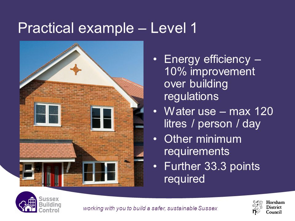 working with you to build a safer, sustainable Sussex Practical example – Level 1 Energy efficiency – 10% improvement over building regulations Water use – max 120 litres / person / day Other minimum requirements Further 33.3 points required