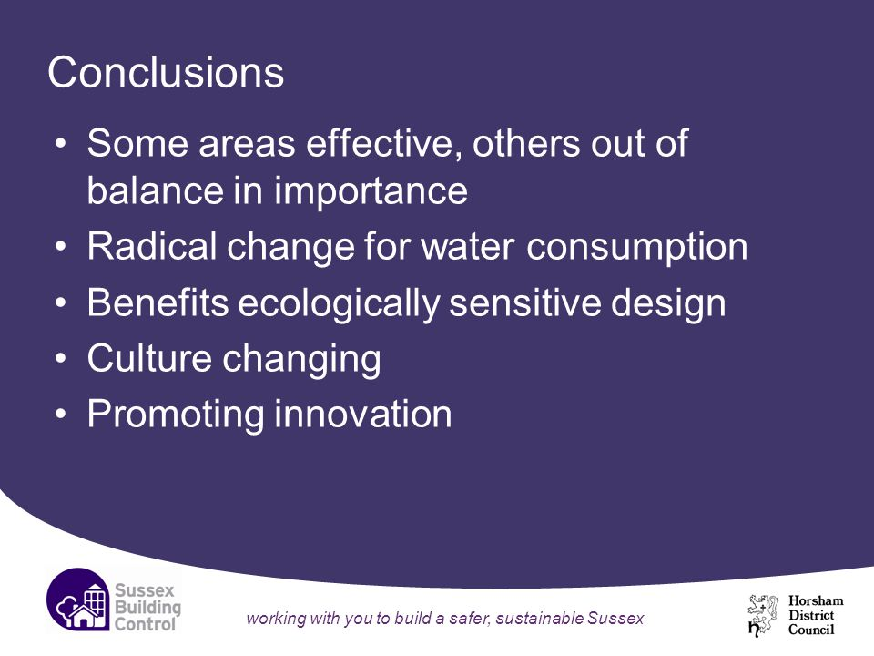 working with you to build a safer, sustainable Sussex Conclusions Some areas effective, others out of balance in importance Radical change for water consumption Benefits ecologically sensitive design Culture changing Promoting innovation