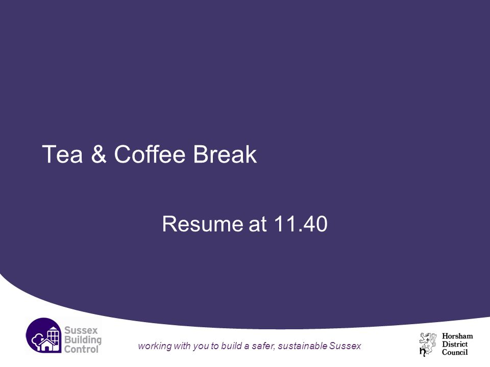 working with you to build a safer, sustainable Sussex Tea & Coffee Break Resume at 11.40
