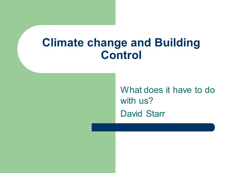 Climate change and Building Control What does it have to do with us David Starr