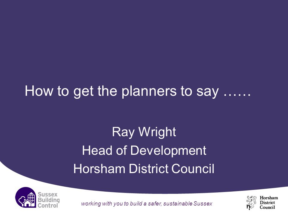 working with you to build a safer, sustainable Sussex How to get the planners to say …… Ray Wright Head of Development Horsham District Council