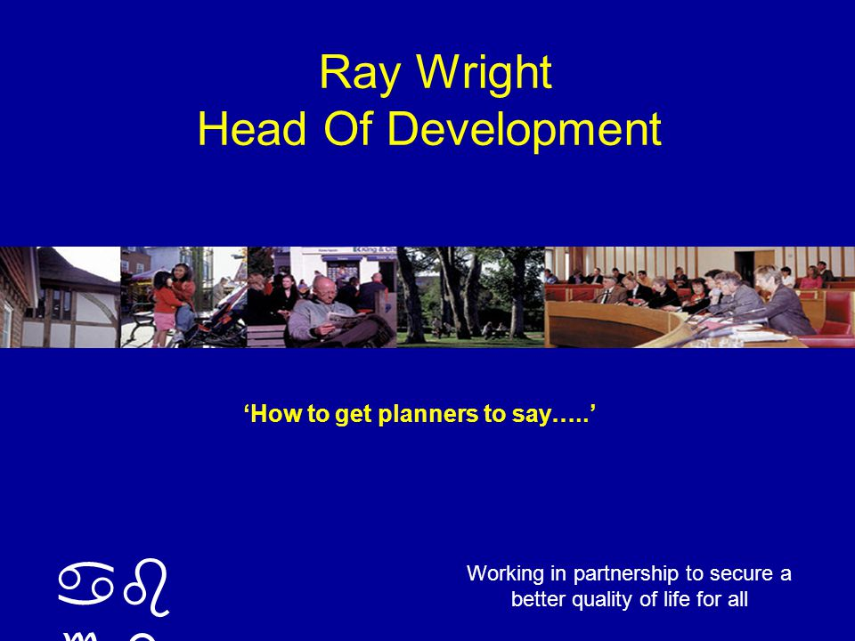 ab cd Working in partnership to secure a better quality of life for all Ray Wright Head Of Development 'How to get planners to say…..'