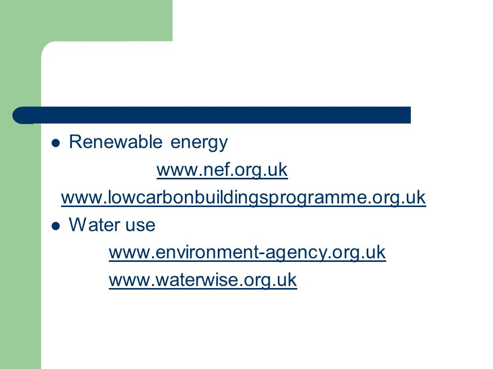 Renewable energy www.nef.org.uk www.lowcarbonbuildingsprogramme.org.uk Water use www.environment-agency.org.uk www.waterwise.org.uk