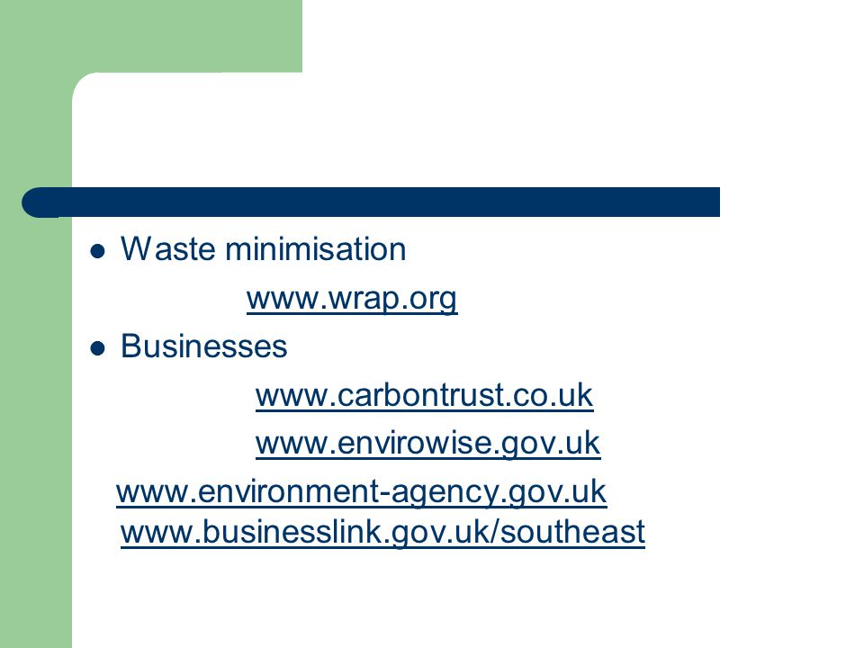 Waste minimisation www.wrap.org Businesses www.carbontrust.co.uk www.envirowise.gov.uk www.environment-agency.gov.uk www.businesslink.gov.uk/southeastwww.environment-agency.gov.uk www.businesslink.gov.uk/southeast