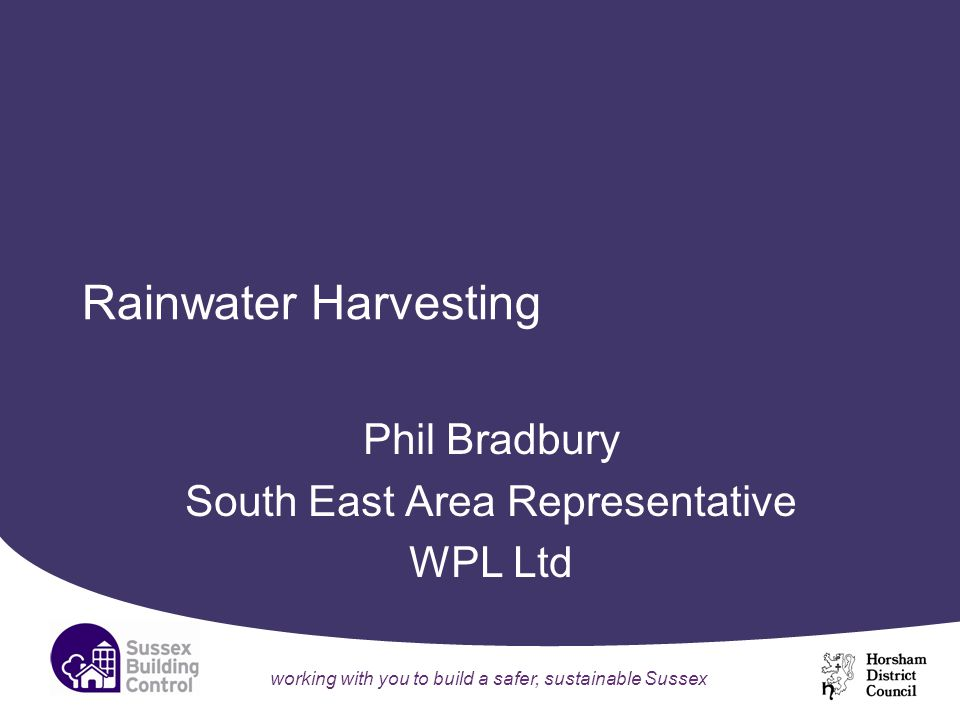 working with you to build a safer, sustainable Sussex Rainwater Harvesting Phil Bradbury South East Area Representative WPL Ltd