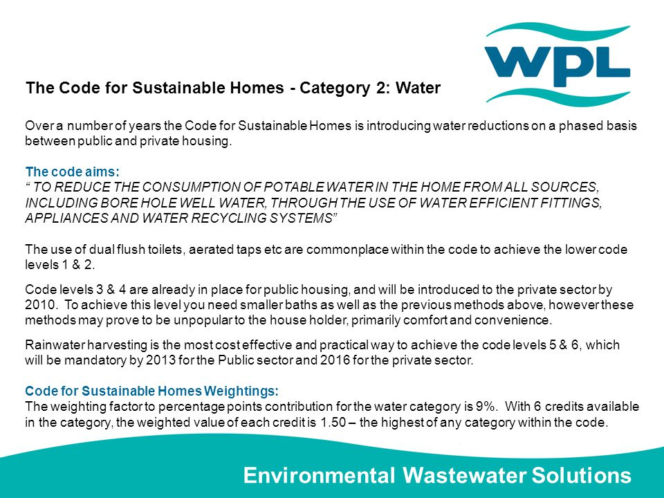 Environmental Wastewater Solutions The Code for Sustainable Homes - Category 2: Water Over a number of years the Code for Sustainable Homes is introducing water reductions on a phased basis between public and private housing.