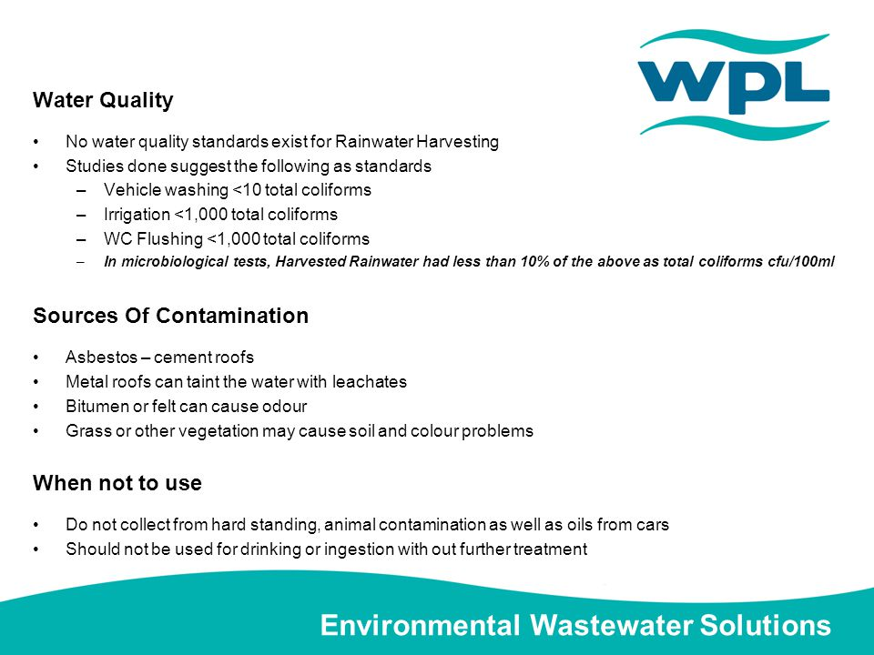 Environmental Wastewater Solutions Water Quality No water quality standards exist for Rainwater Harvesting Studies done suggest the following as standards –Vehicle washing <10 total coliforms –Irrigation <1,000 total coliforms –WC Flushing <1,000 total coliforms –In microbiological tests, Harvested Rainwater had less than 10% of the above as total coliforms cfu/100ml Sources Of Contamination Asbestos – cement roofs Metal roofs can taint the water with leachates Bitumen or felt can cause odour Grass or other vegetation may cause soil and colour problems When not to use Do not collect from hard standing, animal contamination as well as oils from cars Should not be used for drinking or ingestion with out further treatment
