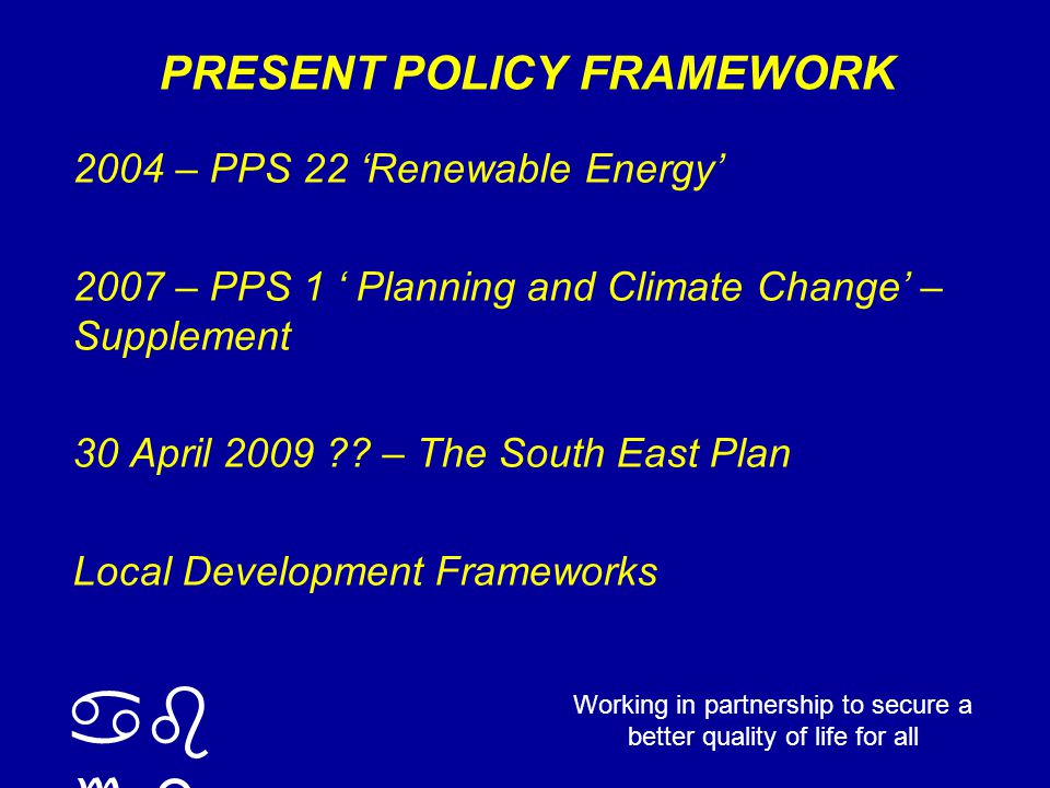 ab cd Working in partnership to secure a better quality of life for all PRESENT POLICY FRAMEWORK 2004 – PPS 22 'Renewable Energy' 2007 – PPS 1 ' Planning and Climate Change' – Supplement 30 April 2009 .