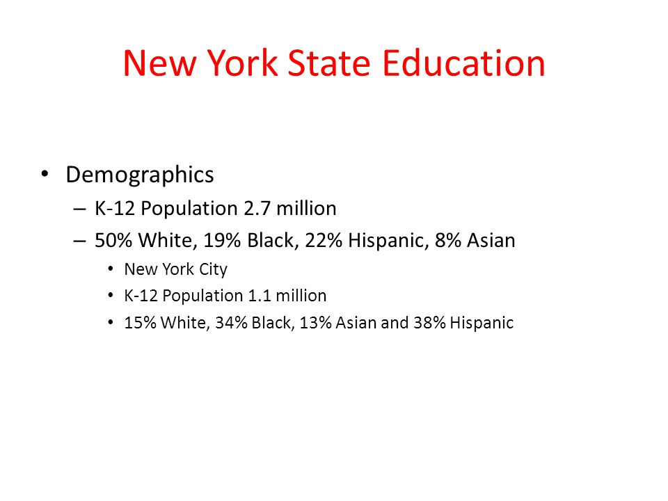 New York State Education Demographics – K-12 Population 2.7 million – 50% White, 19% Black, 22% Hispanic, 8% Asian New York City K-12 Population 1.1 million 15% White, 34% Black, 13% Asian and 38% Hispanic