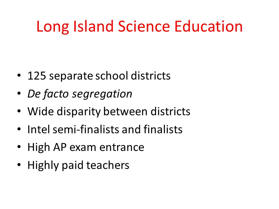 Long Island Science Education 125 separate school districts De facto segregation Wide disparity between districts Intel semi-finalists and finalists High AP exam entrance Highly paid teachers