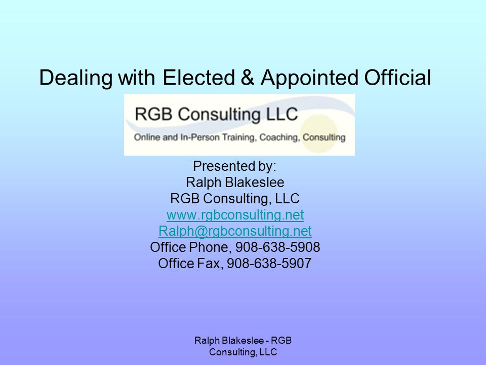 Ralph Blakeslee - RGB Consulting, LLC Dealing with Elected & Appointed Official Presented by: Ralph Blakeslee RGB Consulting, LLC www.rgbconsulting.net Ralph@rgbconsulting.net Office Phone, 908-638-5908 Office Fax, 908-638-5907