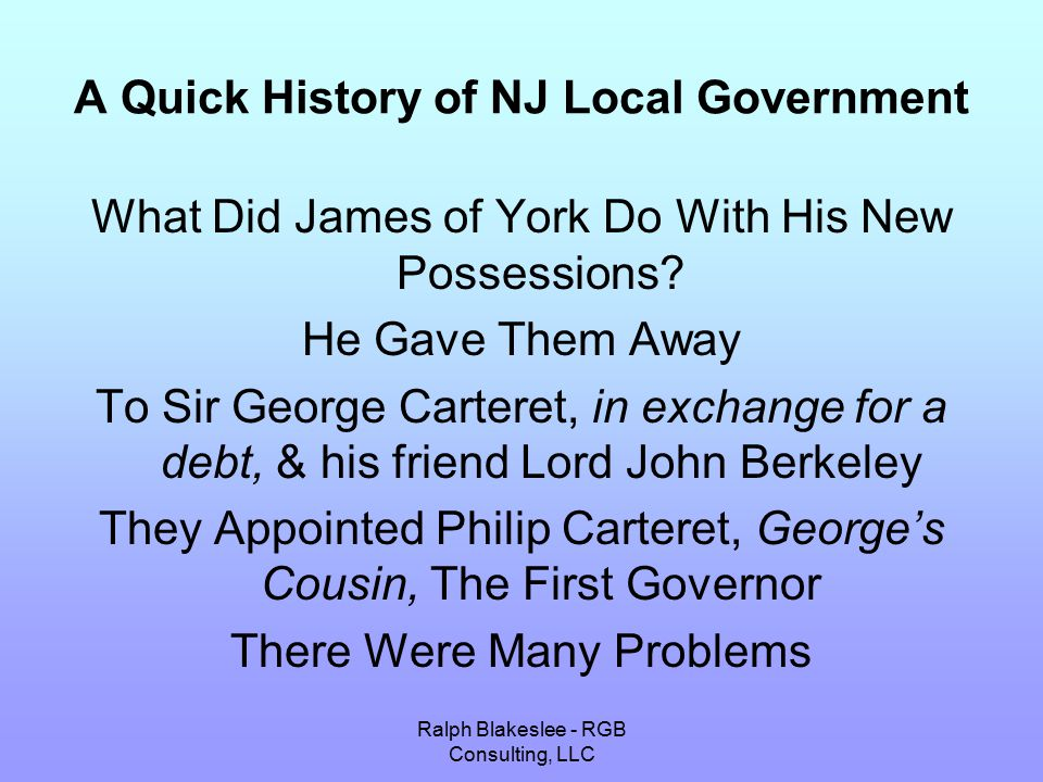 Ralph Blakeslee - RGB Consulting, LLC A Quick History of NJ Local Government Disputes Over the East-West Line Attacks by Native Americans Squatters Attempts by New York Leaders to Take Over the Colonies In Order to Attract Settlers Carteret & Berkeley Promised Religious Freedom