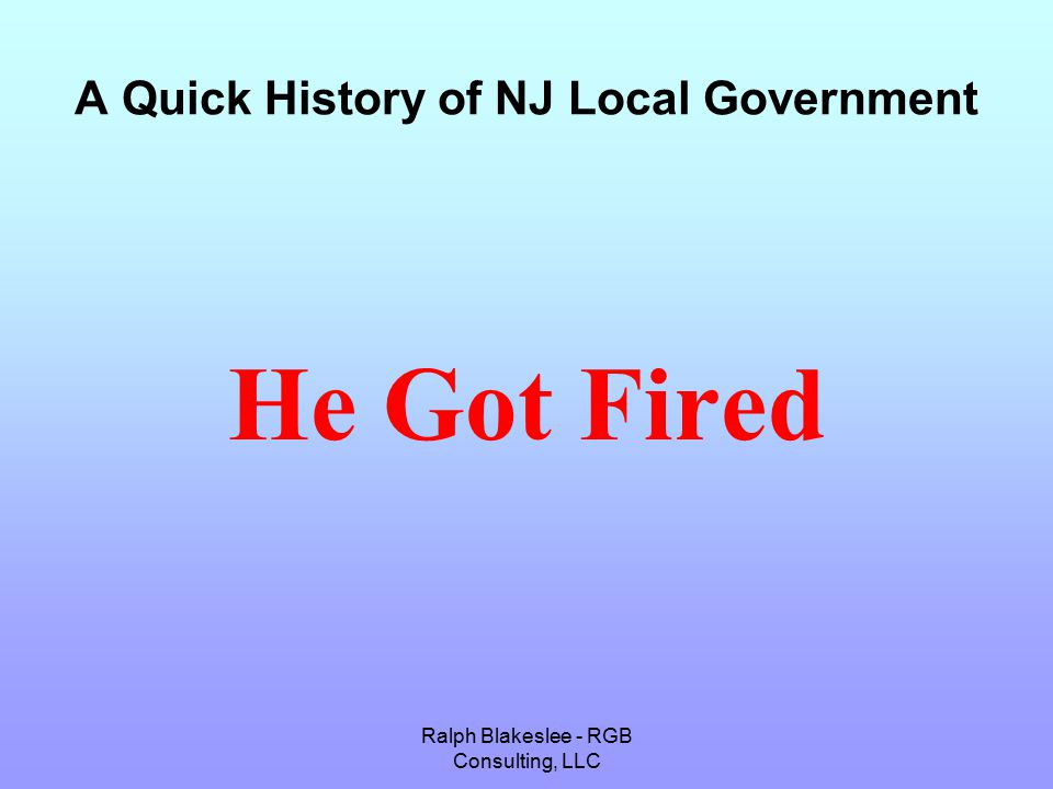 Ralph Blakeslee - RGB Consulting, LLC A Quick History of NJ Local Government He Got Fired