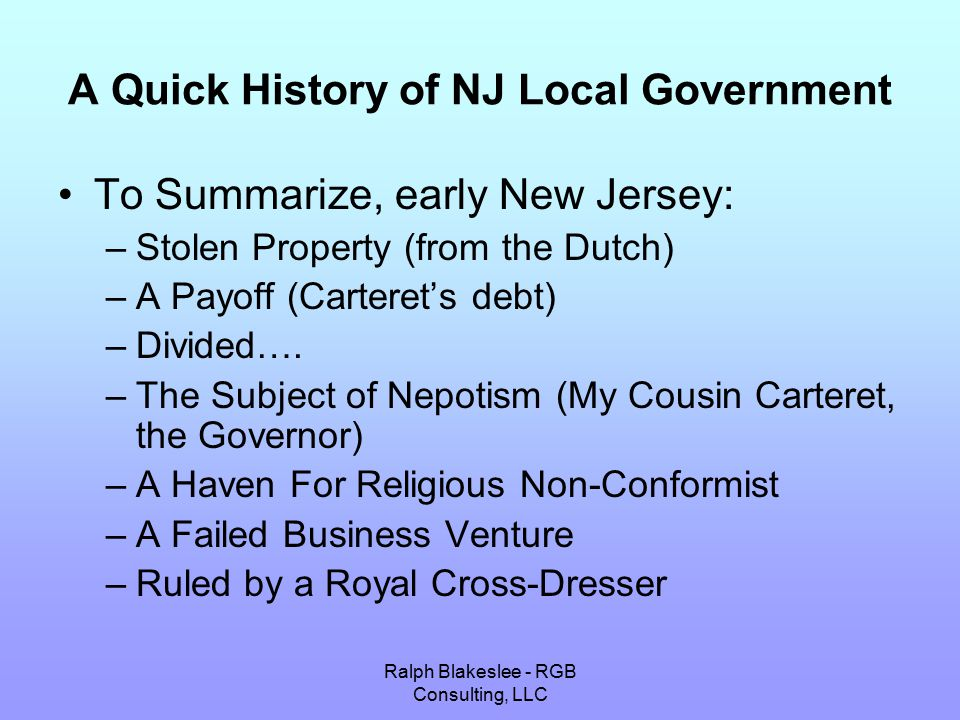Ralph Blakeslee - RGB Consulting, LLC A Quick History of NJ Local Government To Summarize, early New Jersey: –Stolen Property (from the Dutch) –A Payoff (Carteret's debt) –Divided….