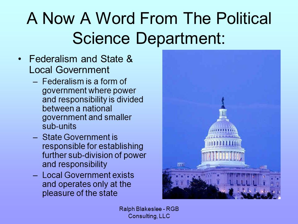 Ralph Blakeslee - RGB Consulting, LLC A Now A Word From The Political Science Department: Federalism and State & Local Government –Federalism is a form of government where power and responsibility is divided between a national government and smaller sub-units –State Government is responsible for establishing further sub-division of power and responsibility –Local Government exists and operates only at the pleasure of the state