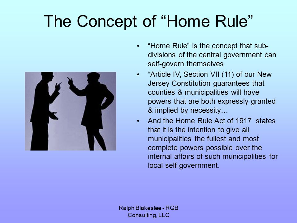 Ralph Blakeslee - RGB Consulting, LLC The Concept of Home Rule Home Rule is the concept that sub- divisions of the central government can self-govern themselves Article IV, Section VII (11) of our New Jersey Constitution guarantees that counties & municipalities will have powers that are both expressly granted & implied by necessity… And the Home Rule Act of 1917 states that it is the intention to give all municipalities the fullest and most complete powers possible over the internal affairs of such municipalities for local self-government.