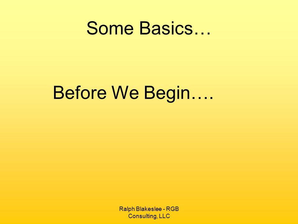 Ralph Blakeslee - RGB Consulting, LLC Some Basics… Before We Begin….