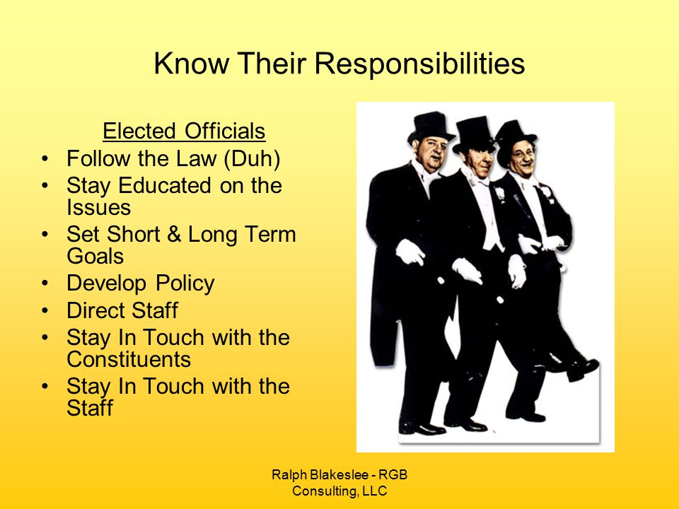 Ralph Blakeslee - RGB Consulting, LLC Know Their Responsibilities Elected Officials Follow the Law (Duh) Stay Educated on the Issues Set Short & Long Term Goals Develop Policy Direct Staff Stay In Touch with the Constituents Stay In Touch with the Staff