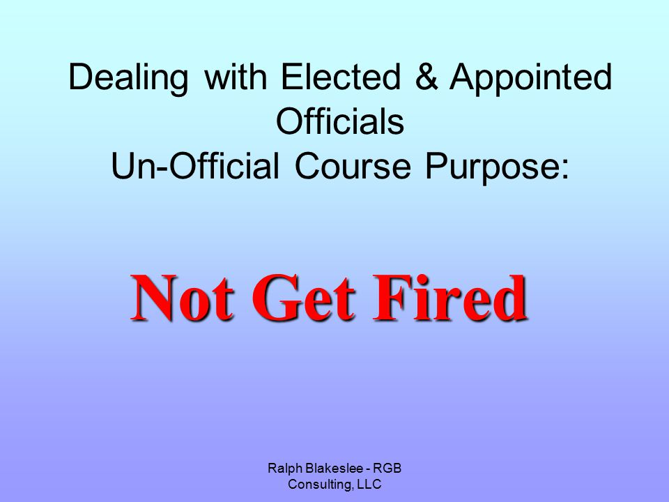 Ralph Blakeslee - RGB Consulting, LLC Dealing with Elected & Appointed Officials Un-Official Course Purpose: Not Get Fired