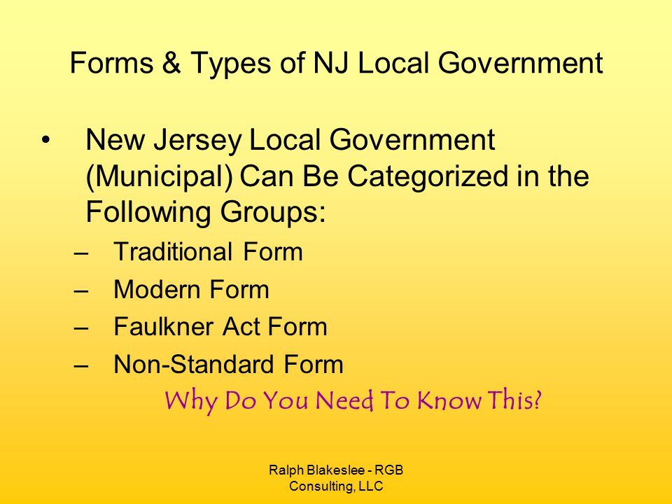 Ralph Blakeslee - RGB Consulting, LLC Forms & Types of NJ Local Government The Type and Form of Local Government will Dictate who is the Appointing Authority and under what terms and conditions that authority may make appointments.