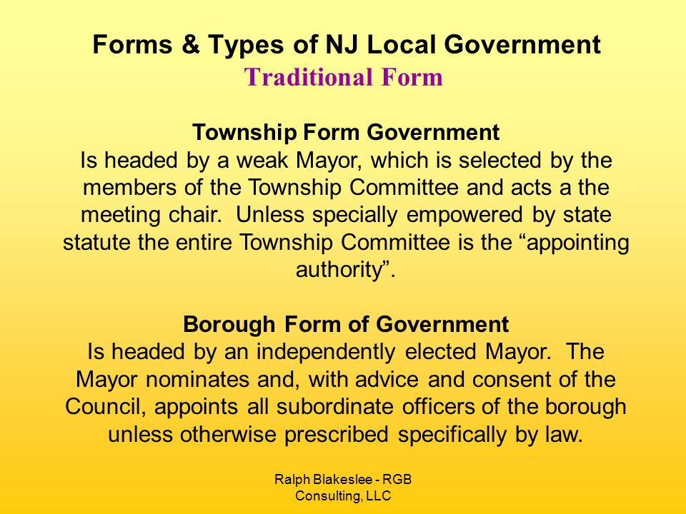 Ralph Blakeslee - RGB Consulting, LLC Forms & Types of NJ Local Government Traditional Form Town Form Government Is headed by a Mayor with limited appointment power.