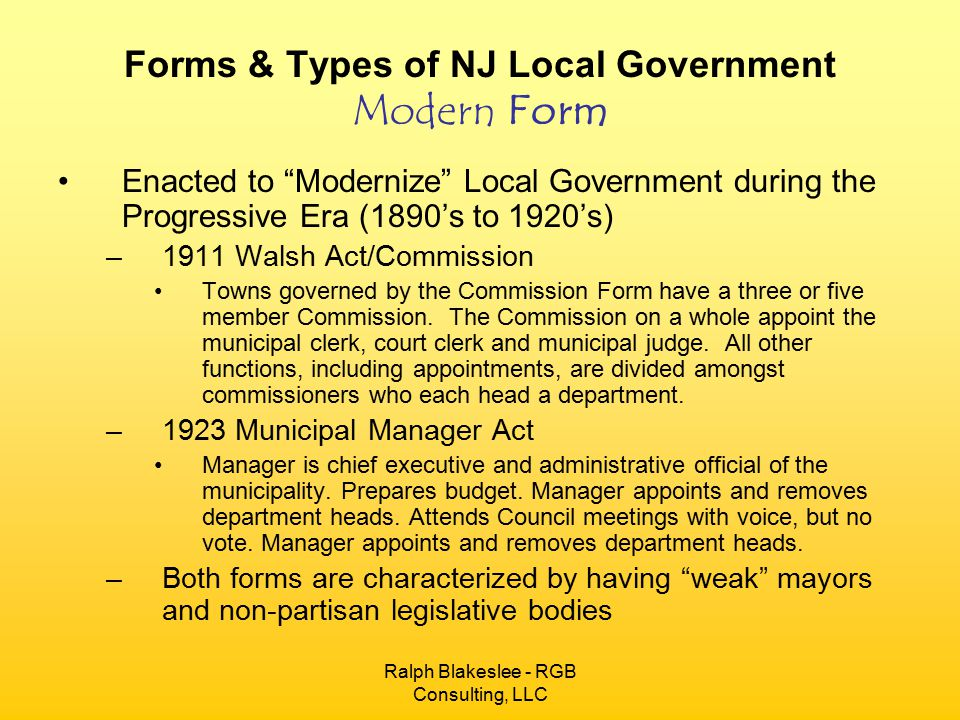 Ralph Blakeslee - RGB Consulting, LLC Forms & Types of NJ Local Government Modern Form Enacted to Modernize Local Government during the Progressive Era (1890's to 1920's) –1911 Walsh Act/Commission Towns governed by the Commission Form have a three or five member Commission.