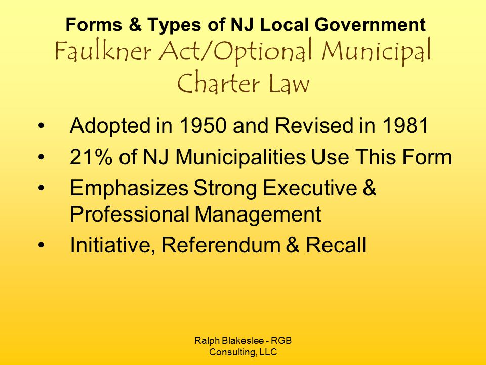 Ralph Blakeslee - RGB Consulting, LLC Forms & Types of NJ Local Government Faulkner Act/Optional Municipal Charter Law Adopted in 1950 and Revised in 1981 21% of NJ Municipalities Use This Form Emphasizes Strong Executive & Professional Management Initiative, Referendum & Recall