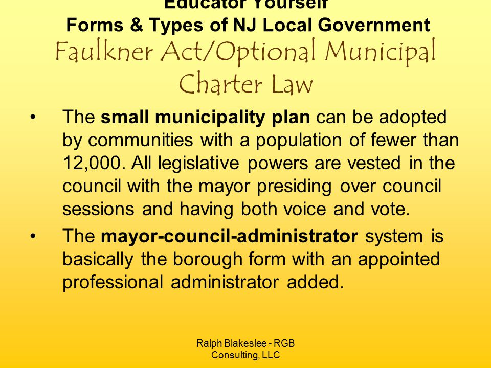 Ralph Blakeslee - RGB Consulting, LLC Educator Yourself Forms & Types of NJ Local Government Faulkner Act/Optional Municipal Charter Law The small municipality plan can be adopted by communities with a population of fewer than 12,000.