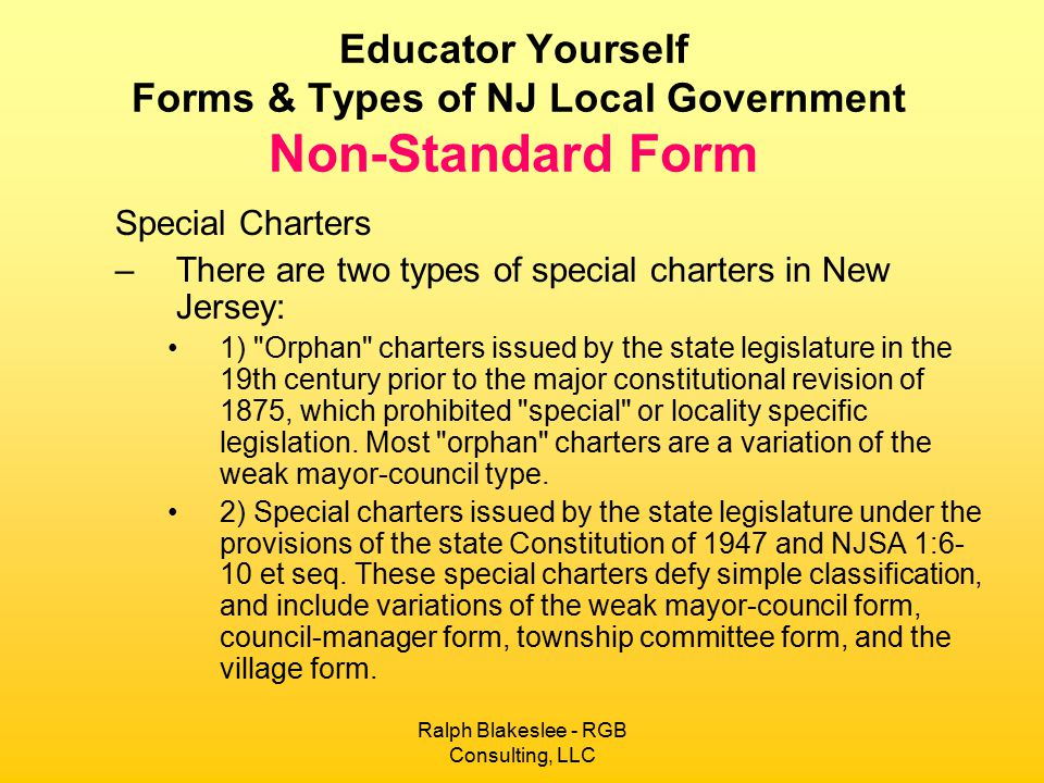 Ralph Blakeslee - RGB Consulting, LLC Educator Yourself Forms & Types of NJ Local Government Non-Standard Form Special Charters –There are two types of special charters in New Jersey: 1) Orphan charters issued by the state legislature in the 19th century prior to the major constitutional revision of 1875, which prohibited special or locality specific legislation.
