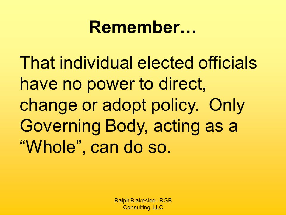 Ralph Blakeslee - RGB Consulting, LLC Remember… That individual elected officials have no power to direct, change or adopt policy. Only Governing Body