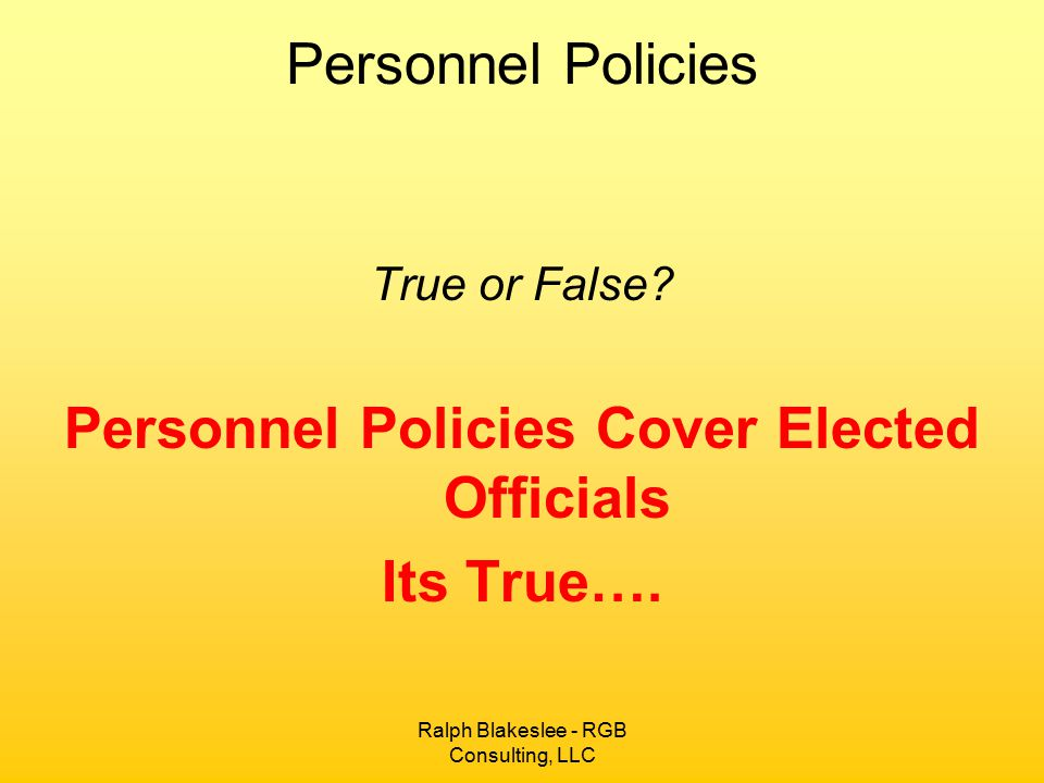 Ralph Blakeslee - RGB Consulting, LLC Personnel Policies True or False? Personnel Policies Cover Elected Officials Its True….