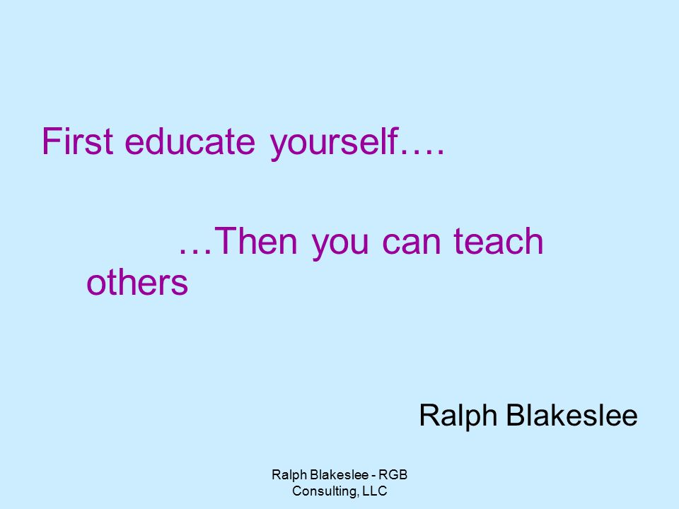 Ralph Blakeslee - RGB Consulting, LLC First educate yourself….