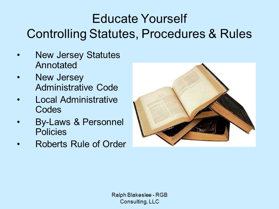 Ralph Blakeslee - RGB Consulting, LLC Educate Yourself Controlling Statutes, Procedures & Rules New Jersey Statutes Annotated New Jersey Administrative Code Local Administrative Codes By-Laws & Personnel Policies Roberts Rule of Order