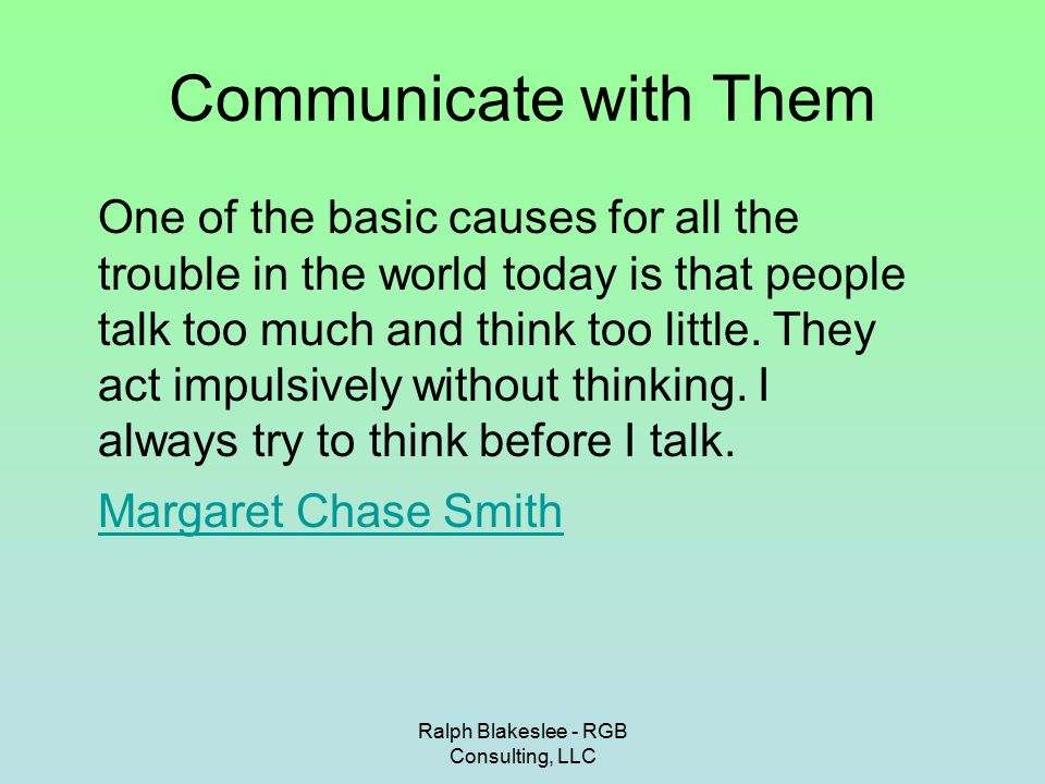 Ralph Blakeslee - RGB Consulting, LLC Communicate with Them One of the basic causes for all the trouble in the world today is that people talk too much and think too little.