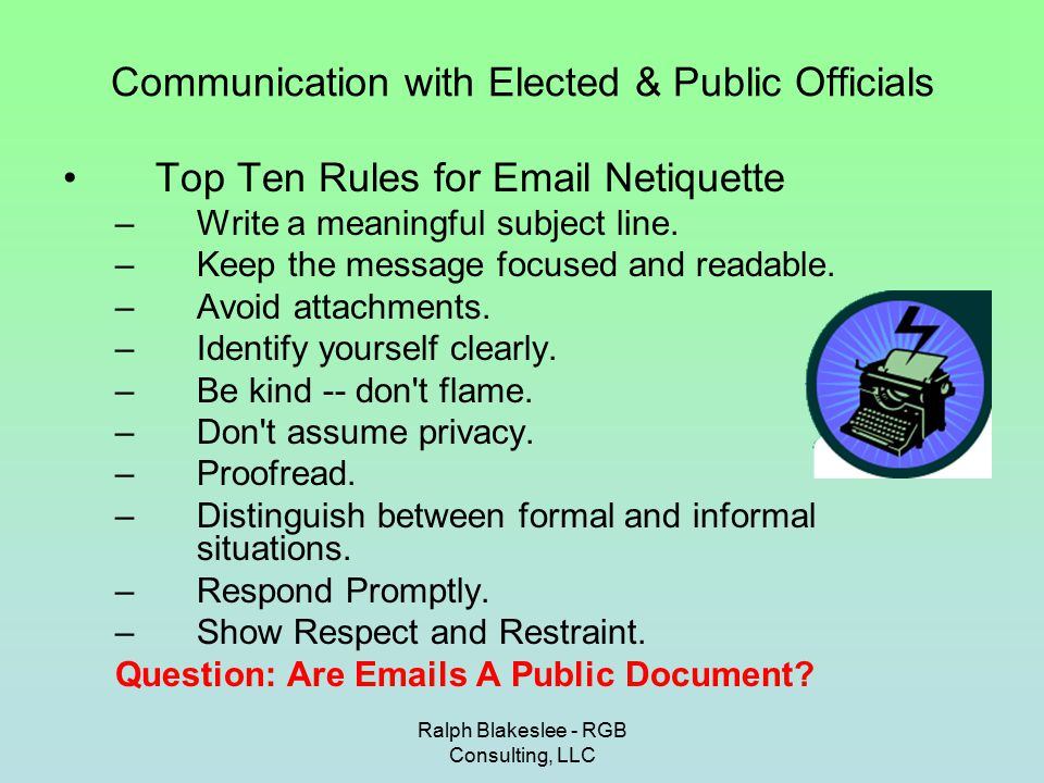 Ralph Blakeslee - RGB Consulting, LLC Communication with Elected & Public Officials Oral Presentation s 1.Know Your Audience 2.Know Your Material 3.Know the Time Limit 4.Prepare a Short Script 5.Use Proper Visual Aids 6.Provide Handouts at the Proper Time 7.Rehearse