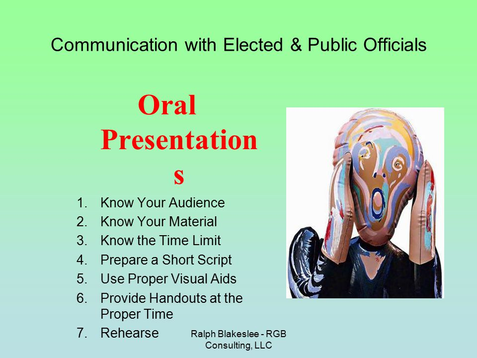Ralph Blakeslee - RGB Consulting, LLC Communication with Elected & Public Officials Oral Presentation s 1.Know Your Audience 2.Know Your Material 3.Kn