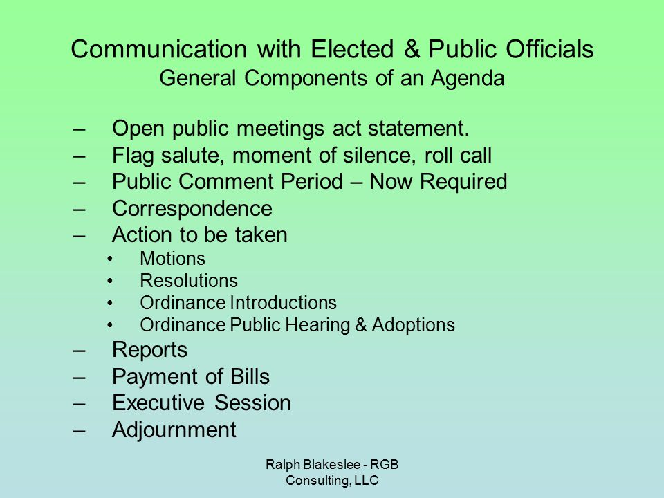Ralph Blakeslee - RGB Consulting, LLC Communication with Elected & Public Officials The Differences between Motions, Resolutions & Ordinances A Motion is the weakest form of action a government body can take It is not reduced to writing before being voted on It does not carry the weight of law It can authorize an action, on a limited basis –Authorize suspension of parking regulations for Annual Street fair It can be used to give direction to an official or employee –Authorize the Borough Attorney to send a letter to the school board