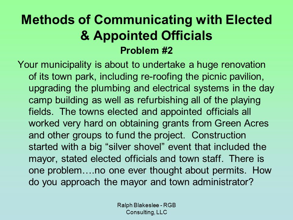 Ralph Blakeslee - RGB Consulting, LLC Methods of Communicating with Elected & Appointed Officials Problem #2 Your municipality is about to undertake a huge renovation of its town park, including re-roofing the picnic pavilion, upgrading the plumbing and electrical systems in the day camp building as well as refurbishing all of the playing fields.