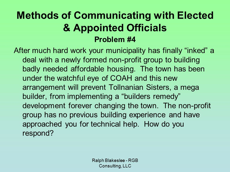 Ralph Blakeslee - RGB Consulting, LLC Methods of Communicating with Elected & Appointed Officials Problem #4 After much hard work your municipality has finally inked a deal with a newly formed non-profit group to building badly needed affordable housing.