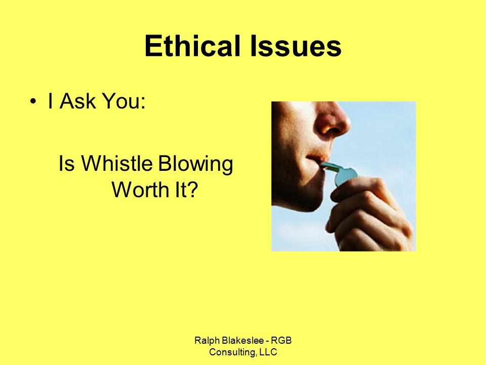Ralph Blakeslee - RGB Consulting, LLC Ethical Issues I Ask You: Is Whistle Blowing Worth It?