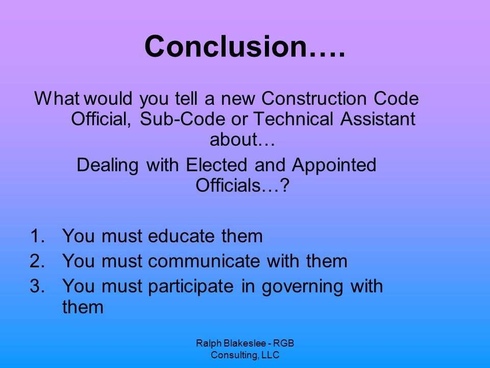 Ralph Blakeslee - RGB Consulting, LLC Conclusion…. What would you tell a new Construction Code Official, Sub-Code or Technical Assistant about… Dealin