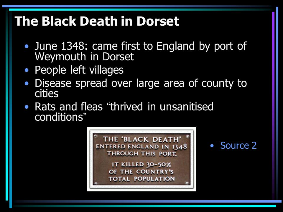 The Black Death in Dorset June 1348: came first to England by port of Weymouth in Dorset People left villages Disease spread over large area of county