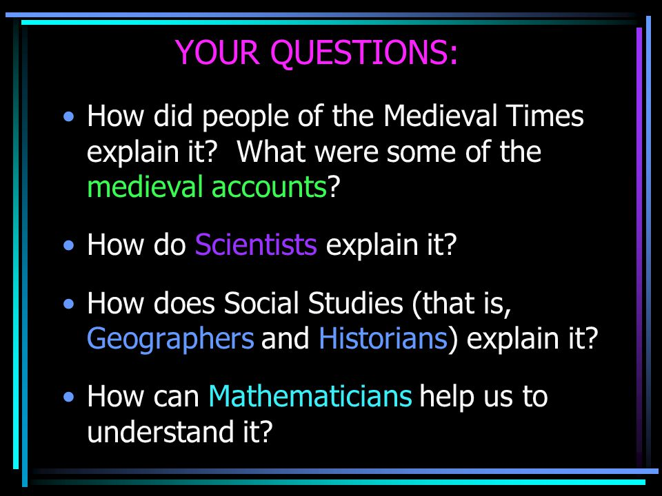 YOUR QUESTIONS: How did people of the Medieval Times explain it? What were some of the medieval accounts? How do Scientists explain it? How does Socia