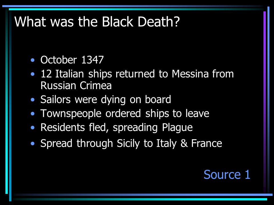 What was the Black Death? October 1347 12 Italian ships returned to Messina from Russian Crimea Sailors were dying on board Townspeople ordered ships